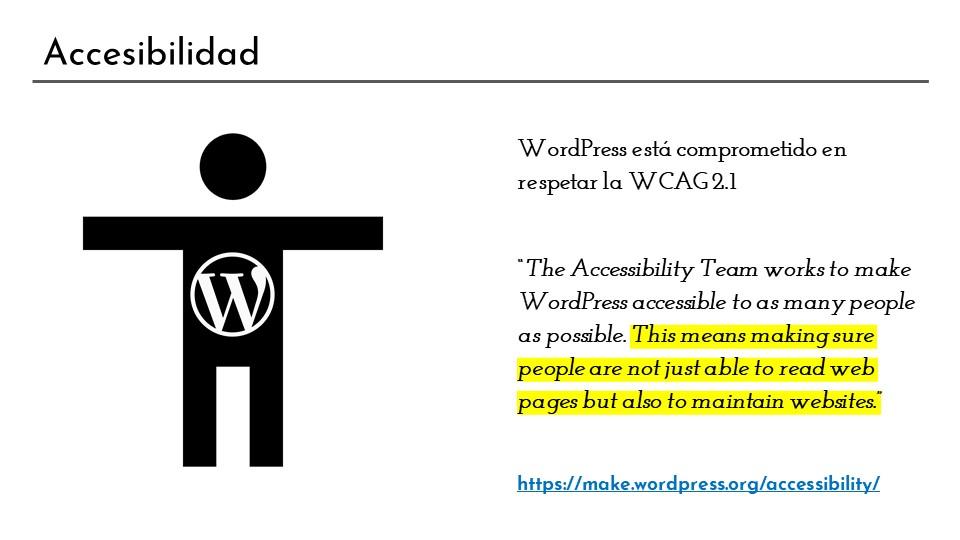 WordPress respeta las normas de accesibilidad. Además el grupo de trabajo de accesibilidad se preocupa de que tanto las páginas hechas con WordPress como la propia herramienta sean lo más accesibles posible.