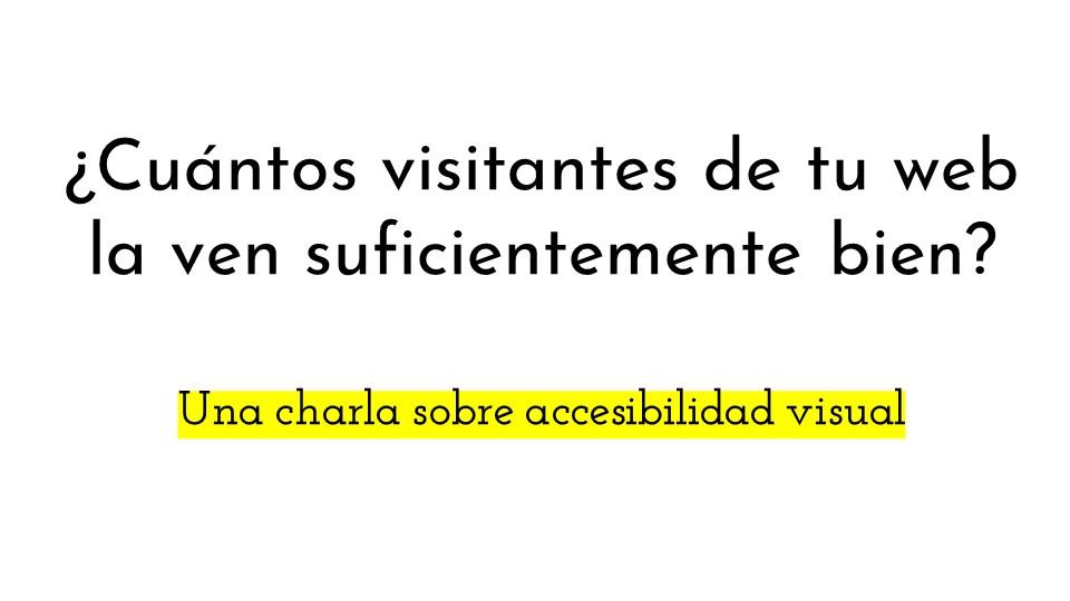 """Diapositiva con el título de la charla: """"¿Cuántos visitantes de tu web la ven suficientemente bien? Una charla sobre accesibilidad visual"""""""